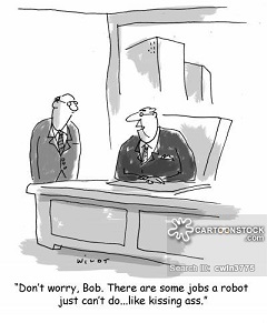 Don't worry, Bob. There are some jobs a robot just can't do...like kissing ass.
